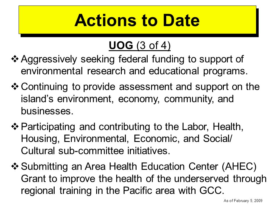 -----DRAFT----- As of February 5, 2009 Actions to Date UOG (3 of 4) Aggressively seeking federal funding to support of environmental research and educational programs.