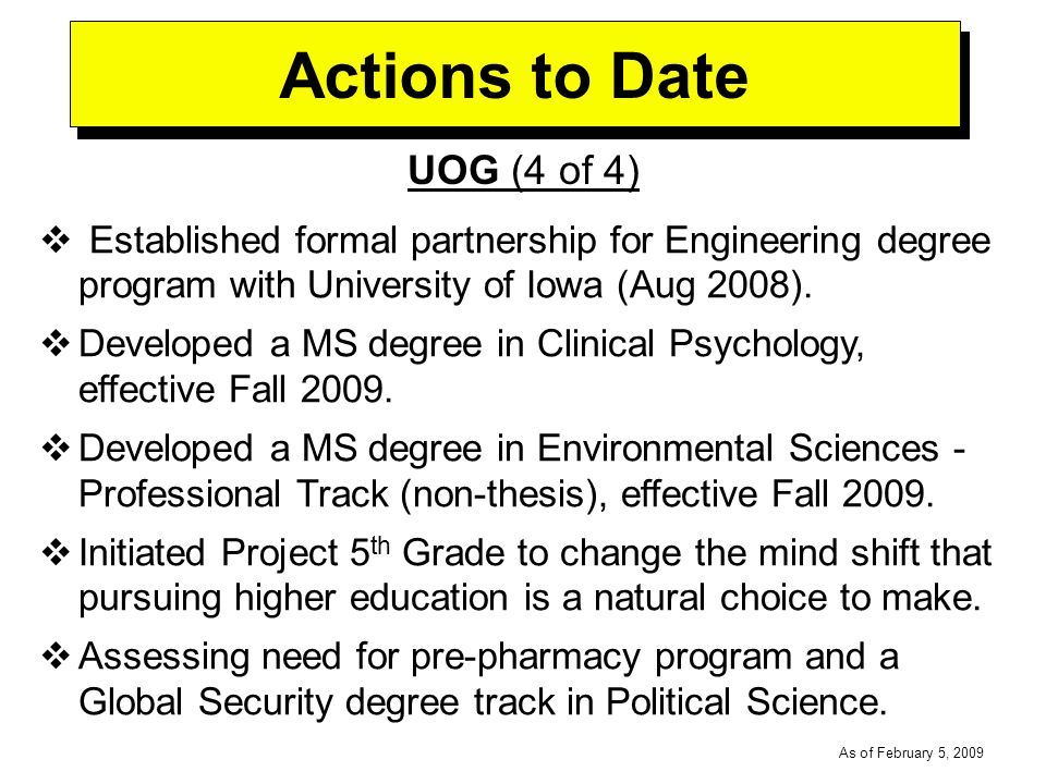 -----DRAFT----- As of February 5, 2009 Actions to Date UOG (4 of 4) Established formal partnership for Engineering degree program with University of Iowa (Aug 2008).