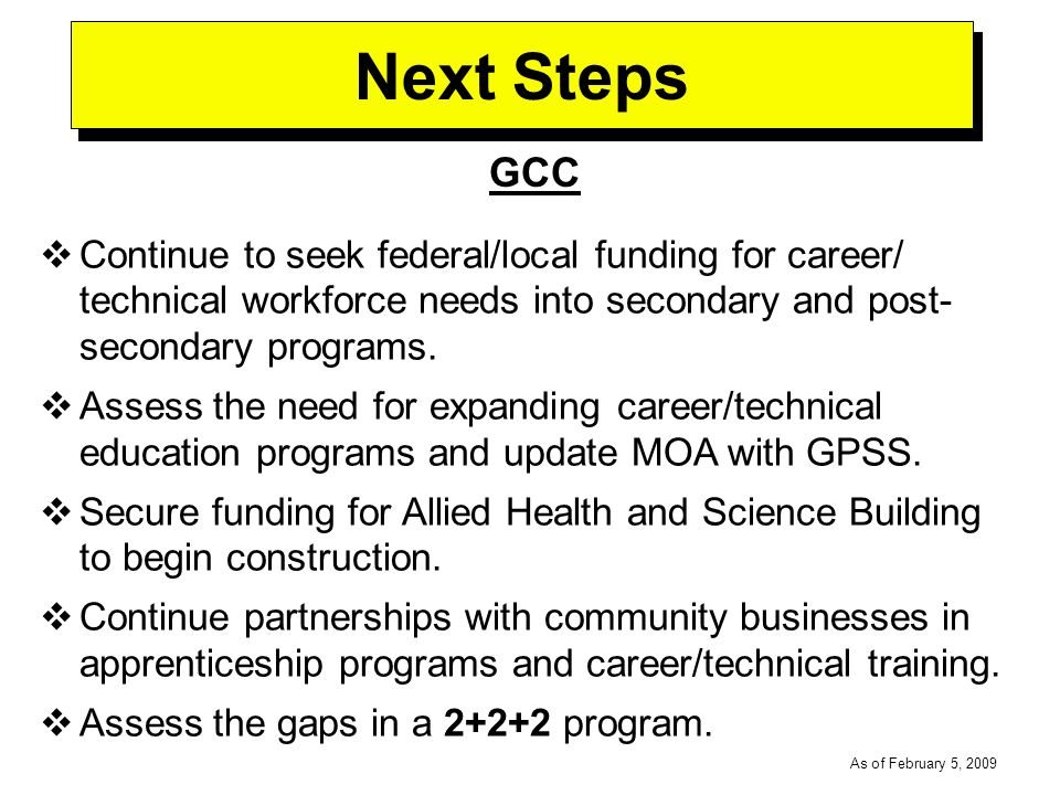 -----DRAFT----- As of February 5, 2009 Next Steps GCC Continue to seek federal/local funding for career/ technical workforce needs into secondary and post- secondary programs.