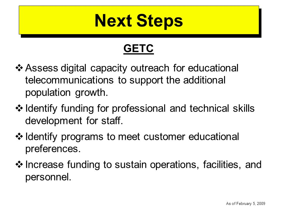 -----DRAFT----- As of February 5, 2009 Next Steps GETC Assess digital capacity outreach for educational telecommunications to support the additional population growth.