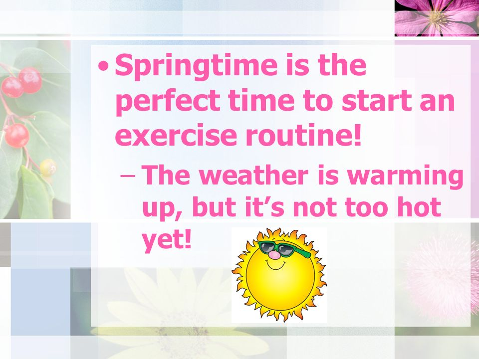 Springtime is the perfect time to start an exercise routine.