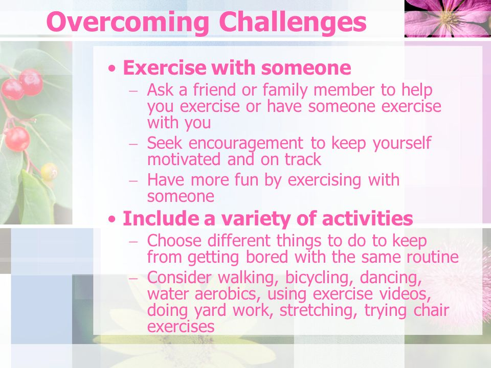 Overcoming Challenges Exercise with someone Ask a friend or family member to help you exercise or have someone exercise with you Seek encouragement to keep yourself motivated and on track Have more fun by exercising with someone Include a variety of activities Choose different things to do to keep from getting bored with the same routine Consider walking, bicycling, dancing, water aerobics, using exercise videos, doing yard work, stretching, trying chair exercises