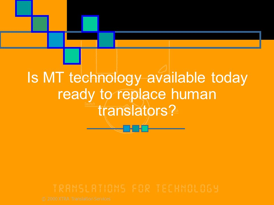 © 2000 XTRA Translation Services Is MT technology available today ready to replace human translators