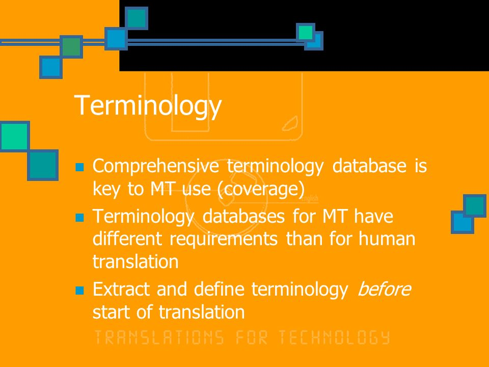 Terminology Comprehensive terminology database is key to MT use (coverage) Terminology databases for MT have different requirements than for human translation Extract and define terminology before start of translation