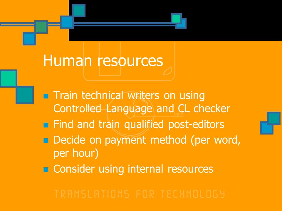 Human resources Train technical writers on using Controlled Language and CL checker Find and train qualified post-editors Decide on payment method (per word, per hour) Consider using internal resources