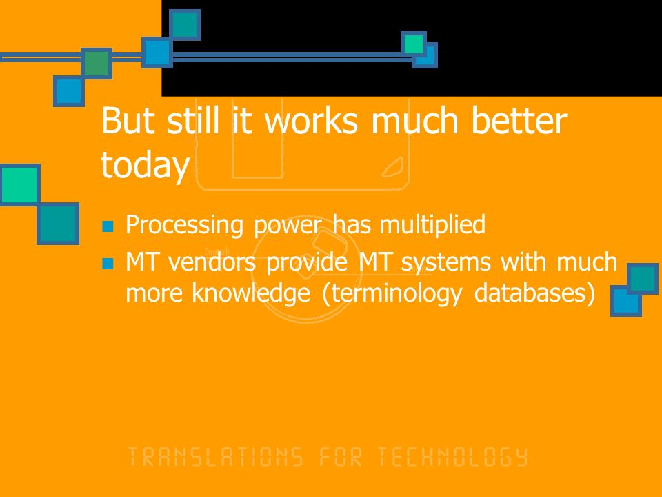 But still it works much better today Processing power has multiplied MT vendors provide MT systems with much more knowledge (terminology databases)