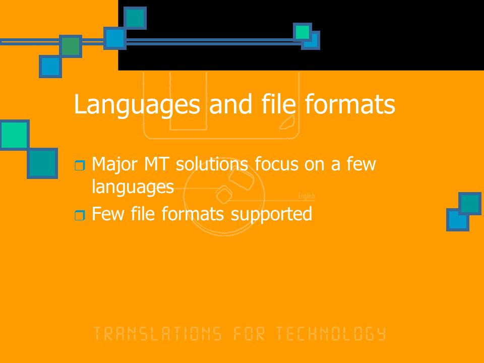 Languages and file formats Major MT solutions focus on a few languages Few file formats supported