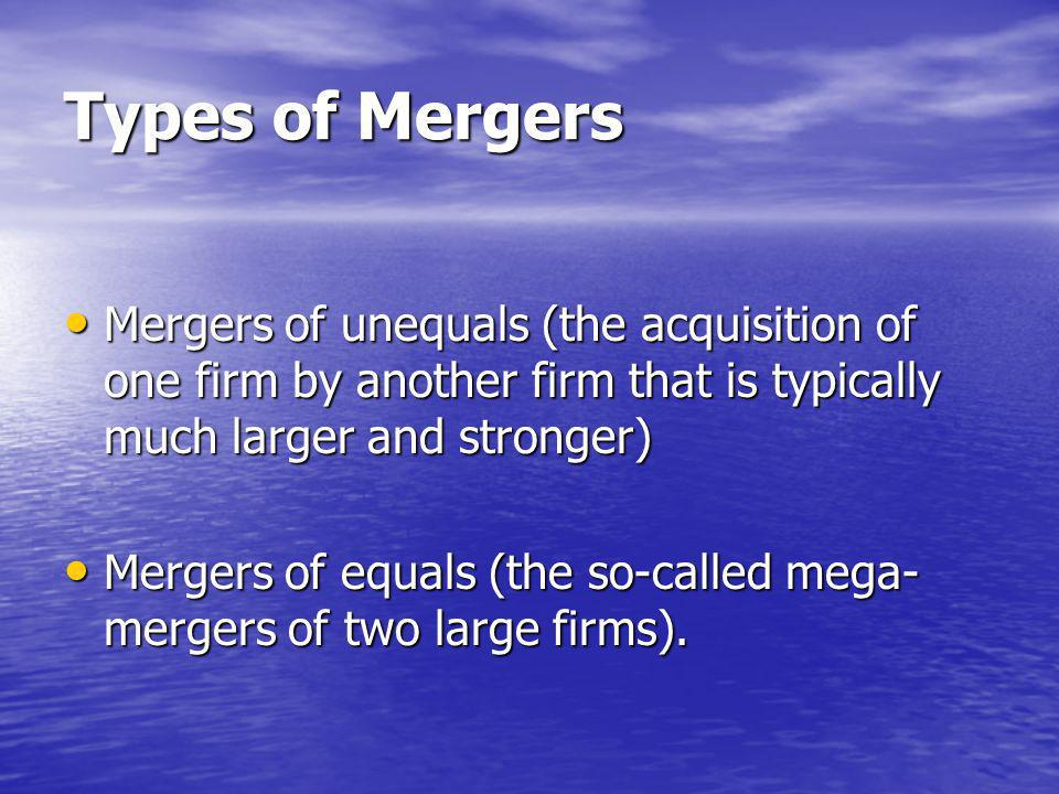 Types of Mergers Mergers of unequals (the acquisition of one firm by another firm that is typically much larger and stronger) Mergers of unequals (the acquisition of one firm by another firm that is typically much larger and stronger) Mergers of equals (the so-called mega- mergers of two large firms).