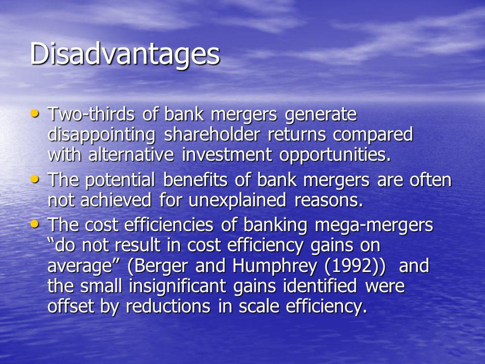 Disadvantages Two-thirds of bank mergers generate disappointing shareholder returns compared with alternative investment opportunities.
