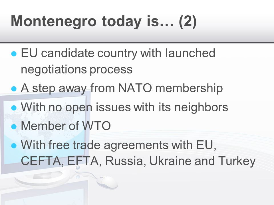 Montenegro today is… (2) EU candidate country with launched negotiations process A step away from NATO membership With no open issues with its neighbors Member of WTO With free trade agreements with EU, CEFTA, EFTA, Russia, Ukraine and Turkey