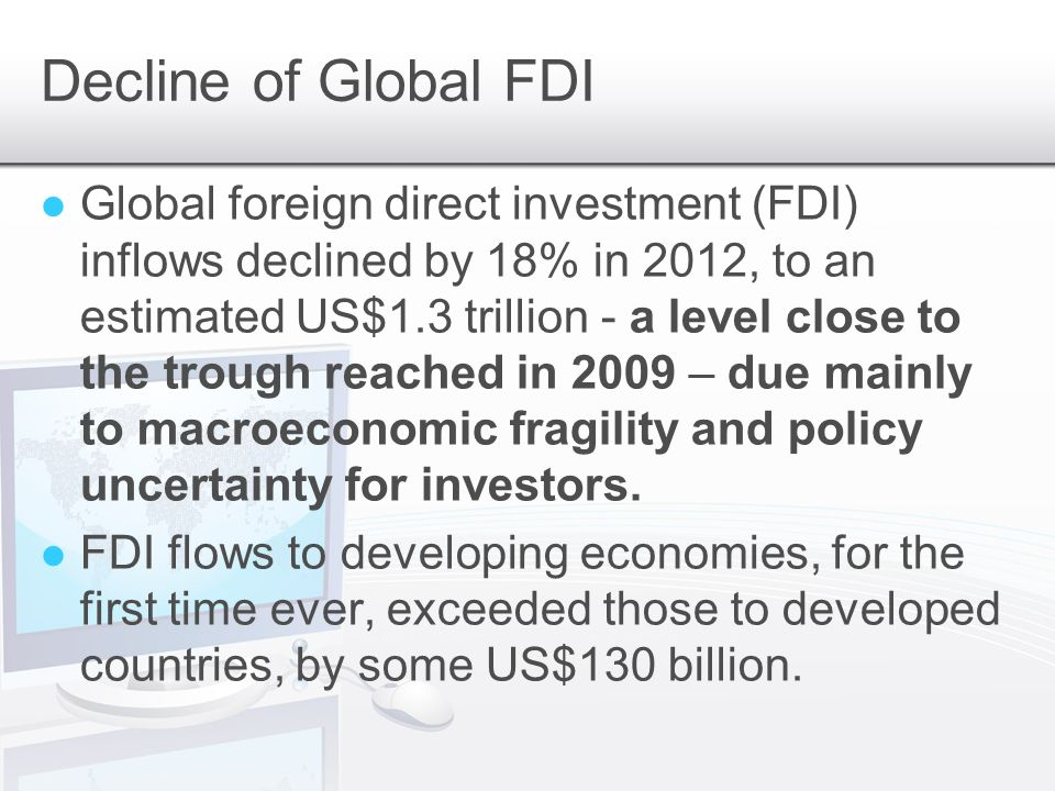 Decline of Global FDI Global foreign direct investment (FDI) inflows declined by 18% in 2012, to an estimated US$1.3 trillion - a level close to the trough reached in 2009 – due mainly to macroeconomic fragility and policy uncertainty for investors.