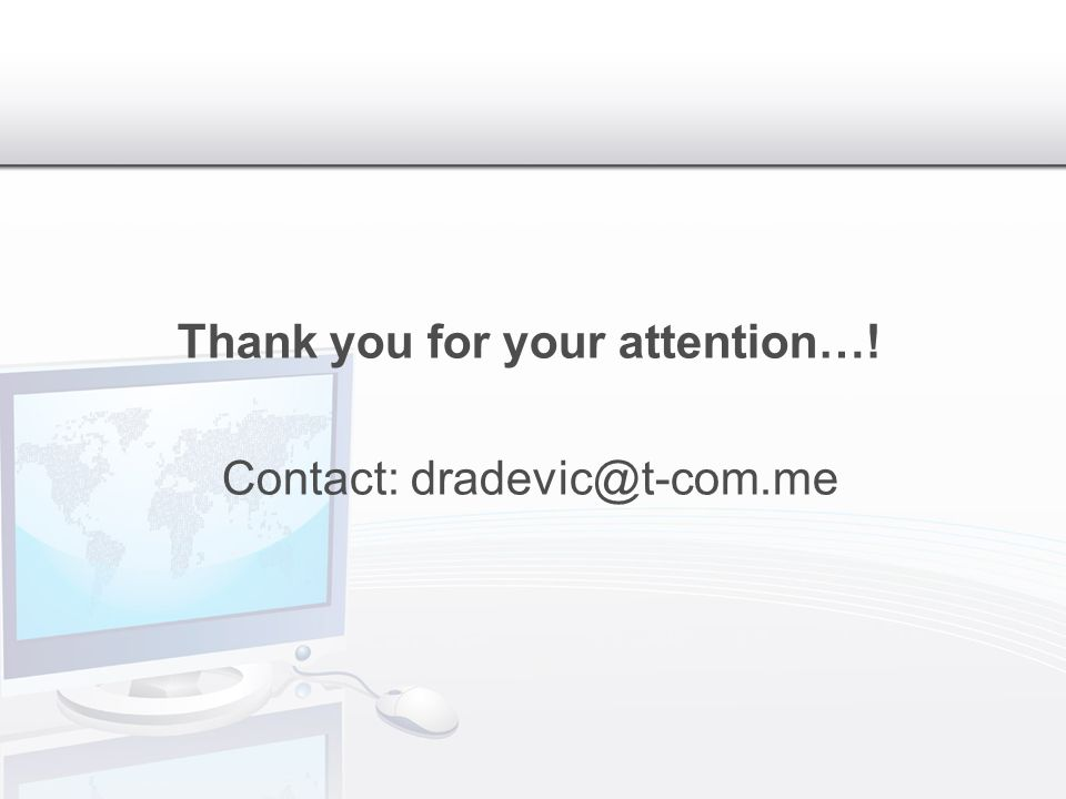 Thank you for your attention…! Contact: dradevic@t-com.me