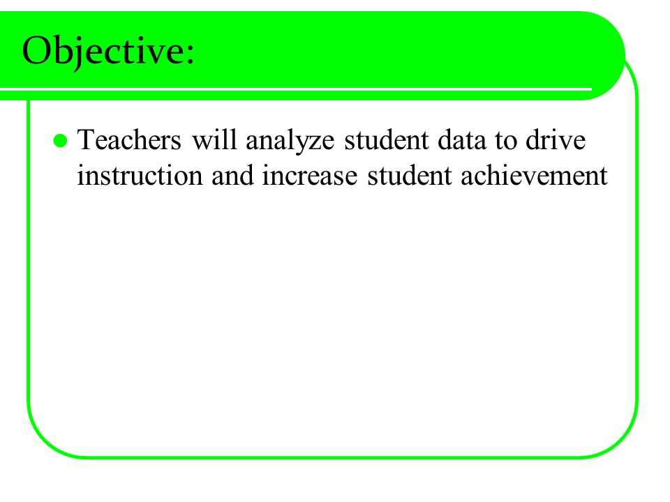 Objective: Teachers will analyze student data to drive instruction and increase student achievement