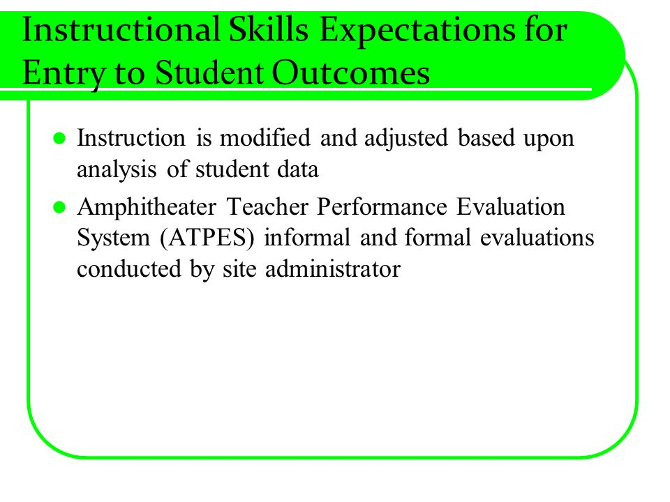 Instructional Skills Expectations for Entry to Student Outcomes Instruction is modified and adjusted based upon analysis of student data Amphitheater Teacher Performance Evaluation System (ATPES) informal and formal evaluations conducted by site administrator