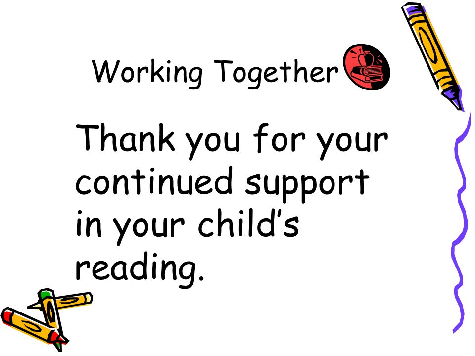Working Together Thank you for your continued support in your childs reading.