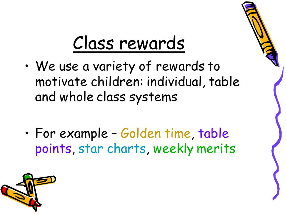 Class rewards We use a variety of rewards to motivate children: individual, table and whole class systems For example – Golden time, table points, star charts, weekly merits