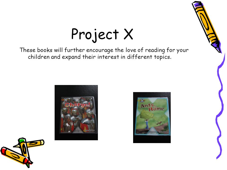 Project X These books will further encourage the love of reading for your children and expand their interest in different topics.
