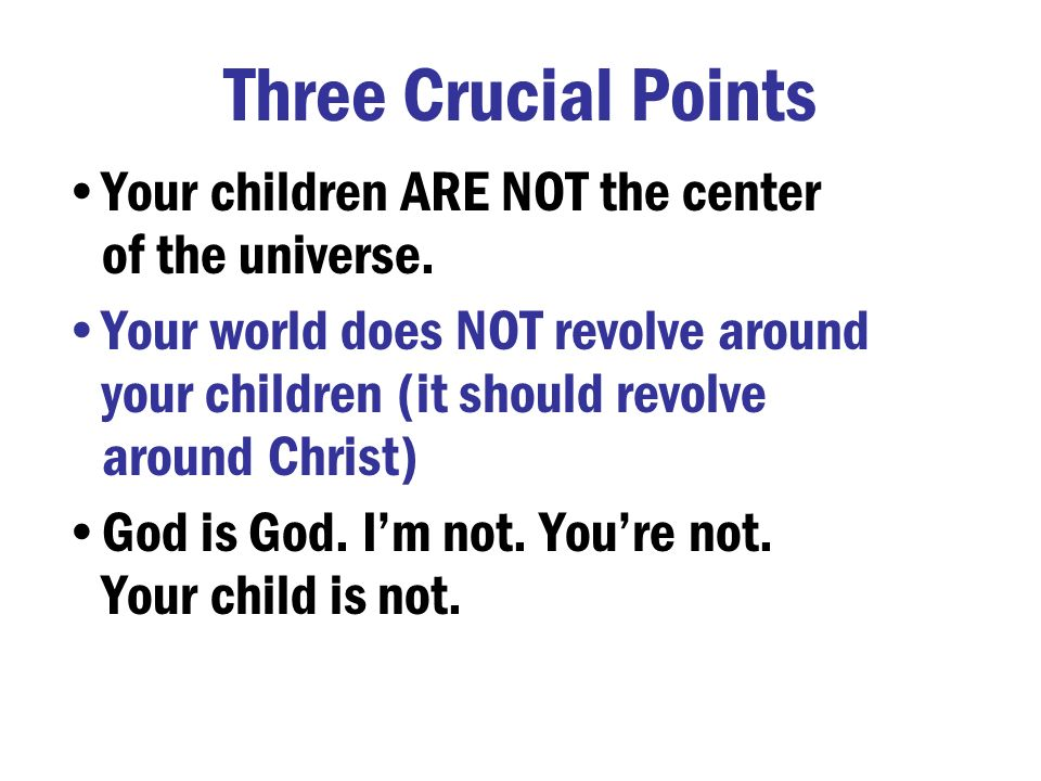 Three Crucial Points Your children ARE NOT the center of the universe.