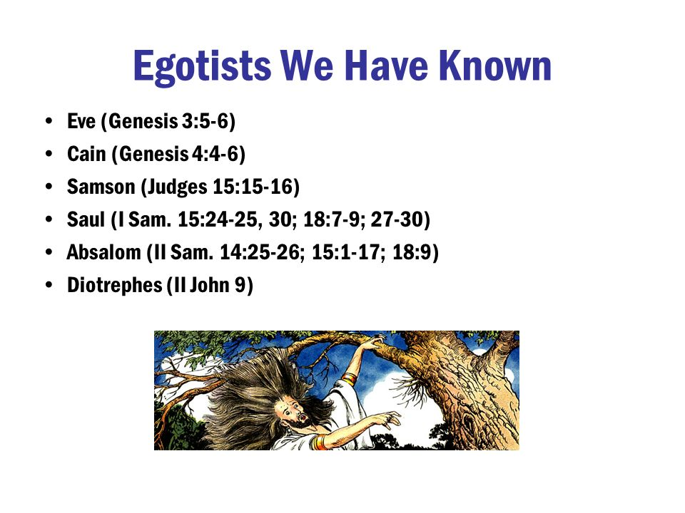 Egotists We Have Known Eve (Genesis 3:5-6) Cain (Genesis 4:4-6) Samson (Judges 15:15-16) Saul (I Sam.