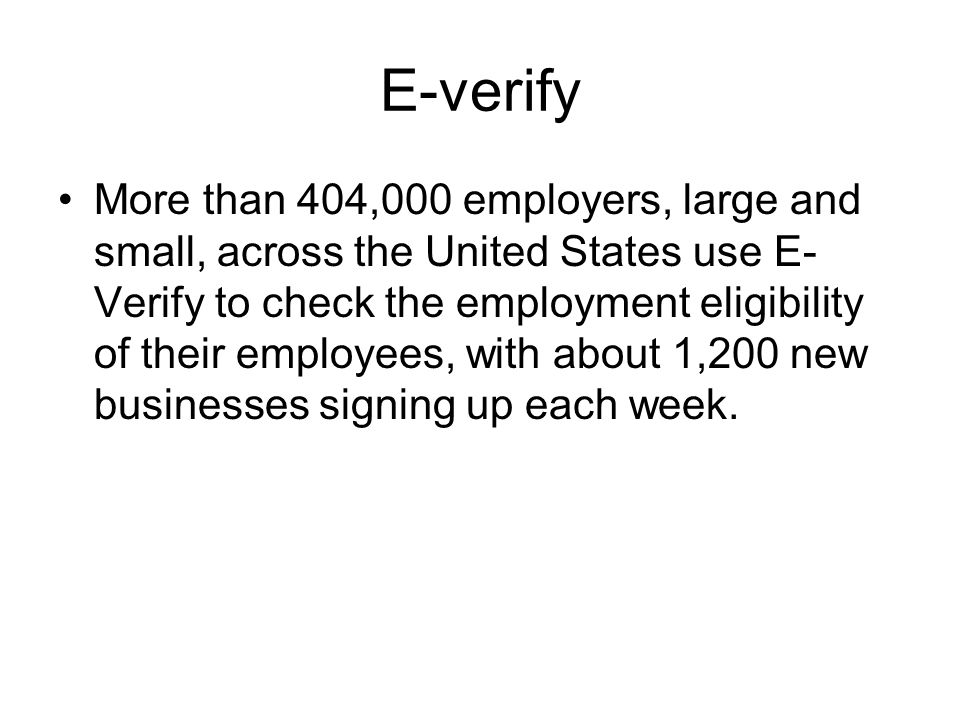 E-verify More than 404,000 employers, large and small, across the United States use E- Verify to check the employment eligibility of their employees, with about 1,200 new businesses signing up each week.