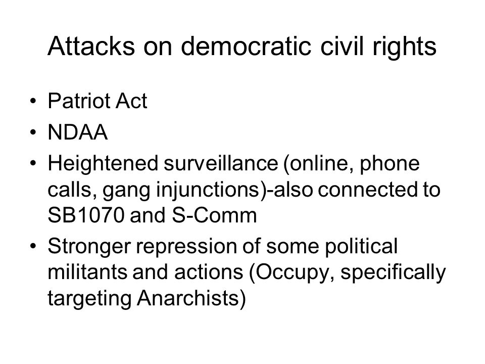 Attacks on democratic civil rights Patriot Act NDAA Heightened surveillance (online, phone calls, gang injunctions)-also connected to SB1070 and S-Comm Stronger repression of some political militants and actions (Occupy, specifically targeting Anarchists)