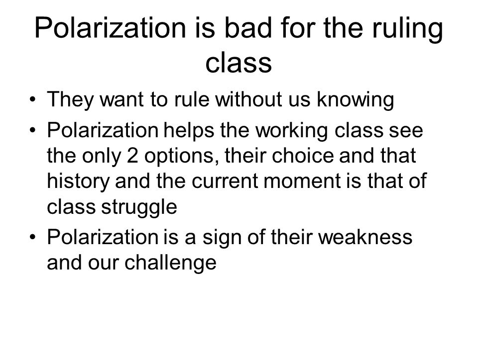 Polarization is bad for the ruling class They want to rule without us knowing Polarization helps the working class see the only 2 options, their choice and that history and the current moment is that of class struggle Polarization is a sign of their weakness and our challenge