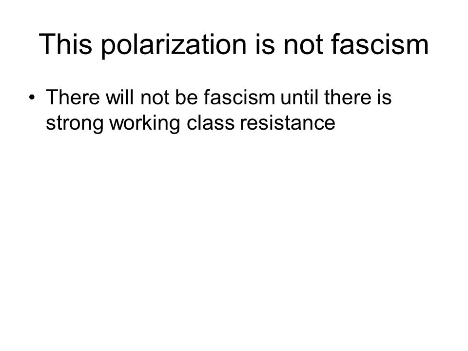 This polarization is not fascism There will not be fascism until there is strong working class resistance