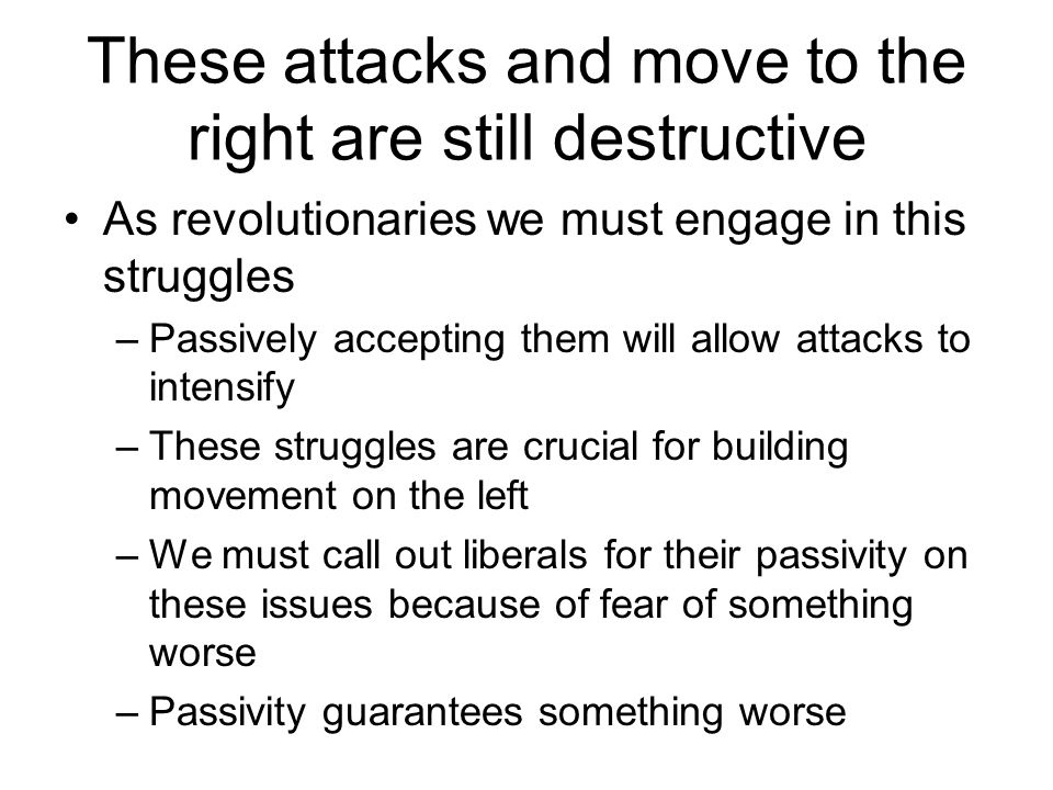 These attacks and move to the right are still destructive As revolutionaries we must engage in this struggles –Passively accepting them will allow attacks to intensify –These struggles are crucial for building movement on the left –We must call out liberals for their passivity on these issues because of fear of something worse –Passivity guarantees something worse