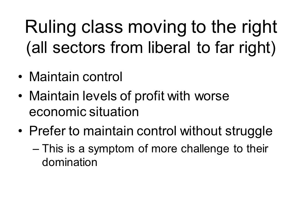 Ruling class moving to the right (all sectors from liberal to far right) Maintain control Maintain levels of profit with worse economic situation Prefer to maintain control without struggle –This is a symptom of more challenge to their domination