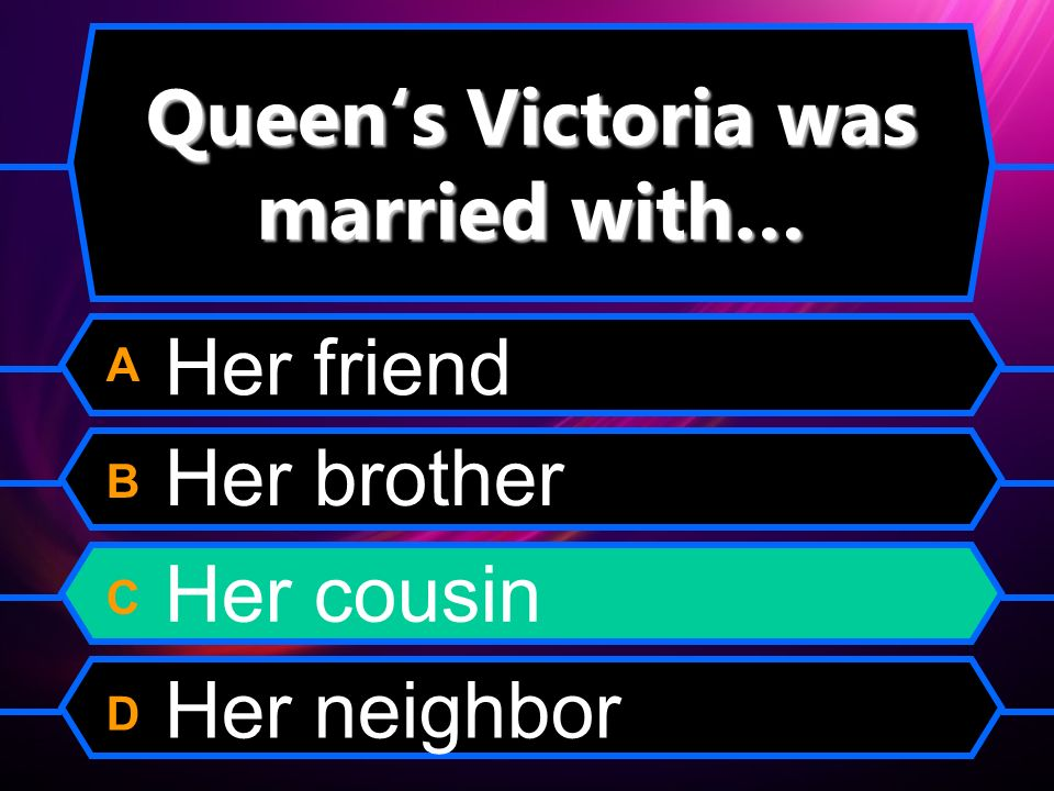 Queens Victoria was married with… A B C D Her friend Her brother Her cousin Her neighbor
