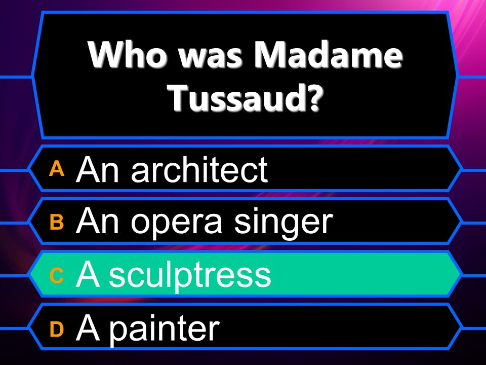 Who was Madame Tussaud A B C D An architect An opera singer A sculptress A painter
