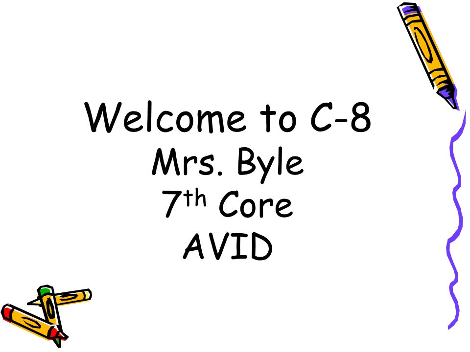 Welcome to C-8 Mrs. Byle 7 th Core AVID