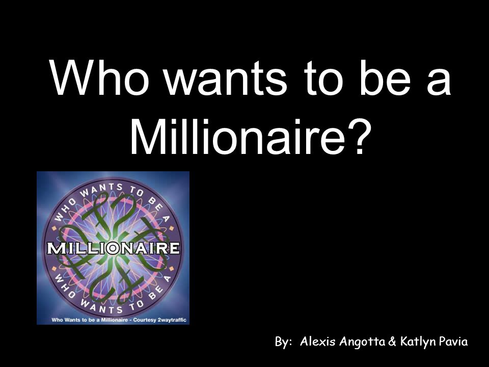 Who wants to be a Millionaire By: Alexis Angotta & Katlyn Pavia