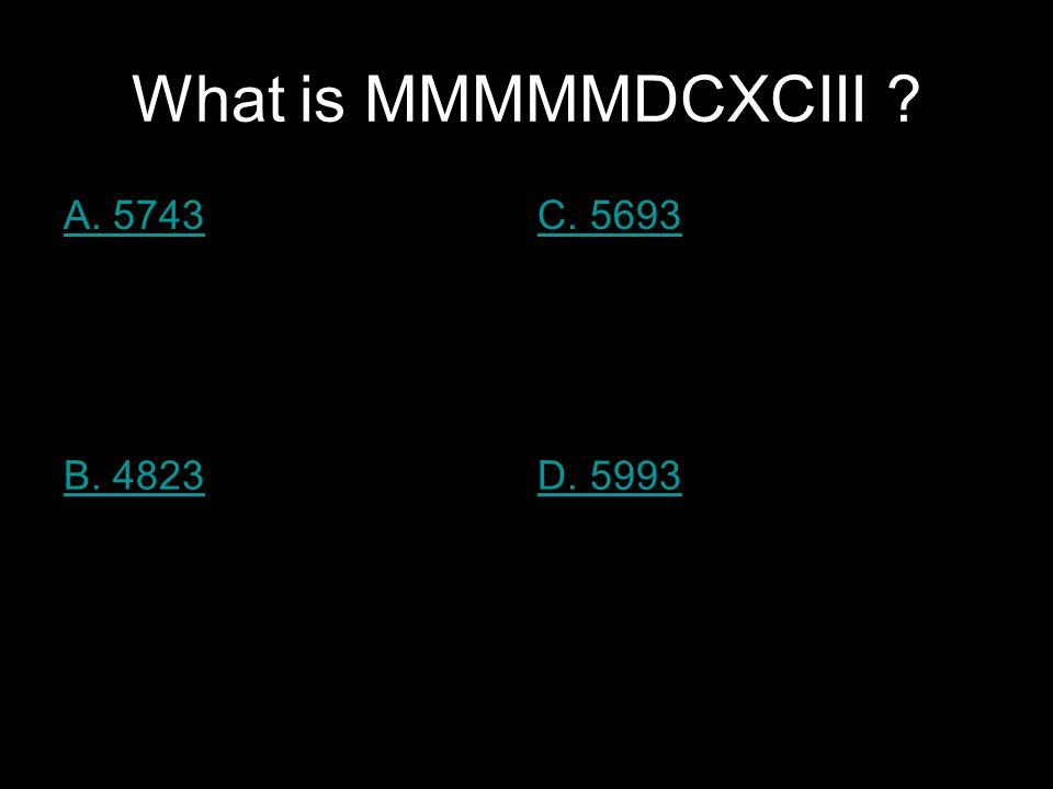 What is MMMMMDCXCIII A. 5743C. 5693 B. 4823D. 5993