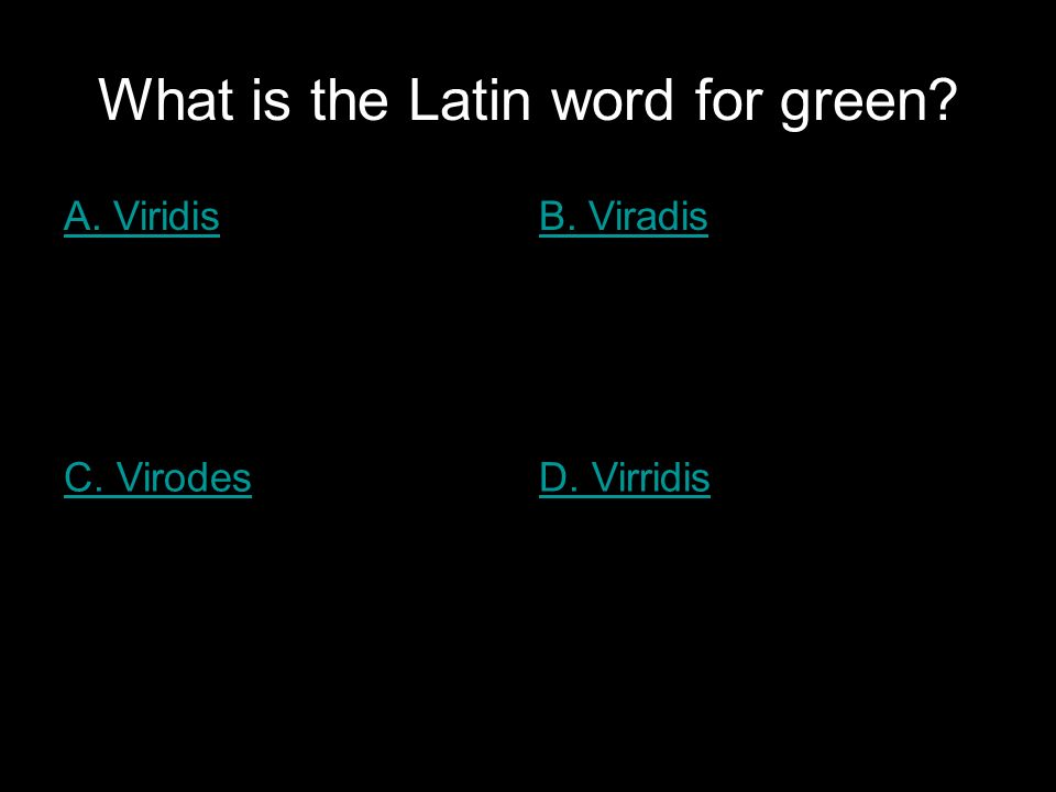 What is the Latin word for green A. ViridisB. Viradis C. VirodesD. Virridis