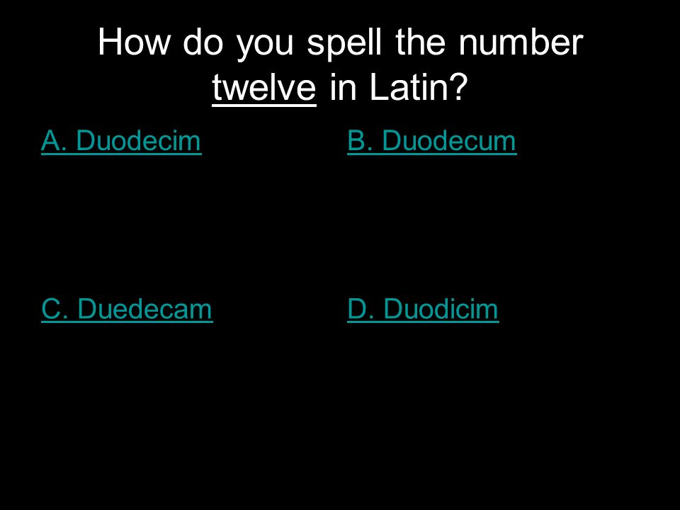How do you spell the number twelve in Latin A. DuodecimB. Duodecum C. DuedecamD. Duodicim