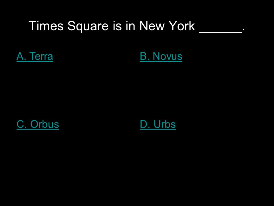 Times Square is in New York ______. A. TerraB. Novus C. OrbusD. Urbs