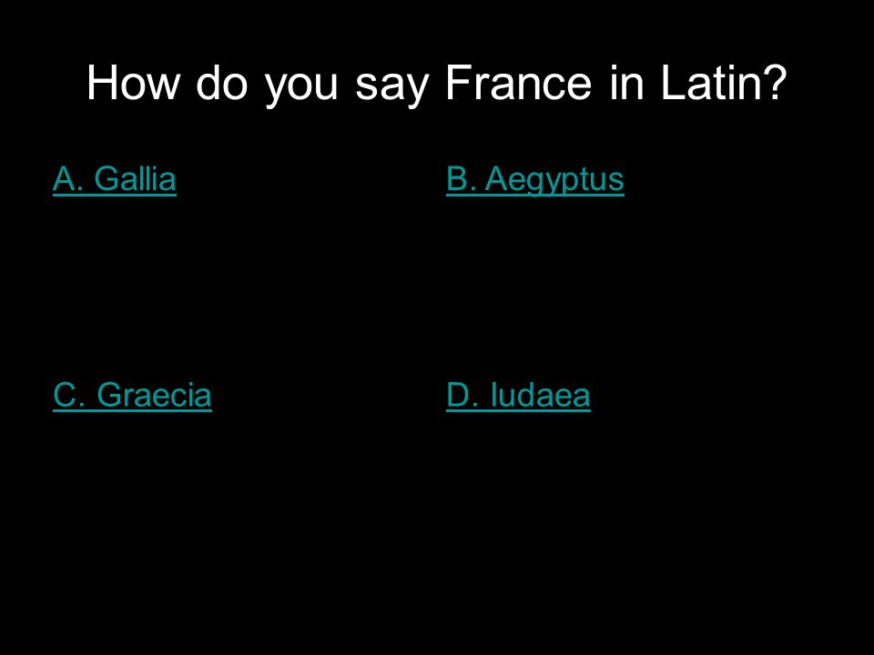 How do you say France in Latin A. GalliaB. Aegyptus C. GraeciaD. Iudaea