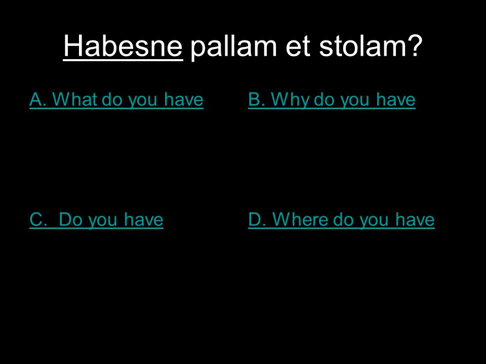 Habesne pallam et stolam A. What do you haveB. Why do you have C. Do you haveD. Where do you have