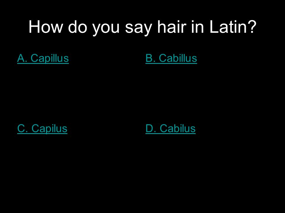 How do you say hair in Latin A. CapillusB. Cabillus C. CapilusD. Cabilus