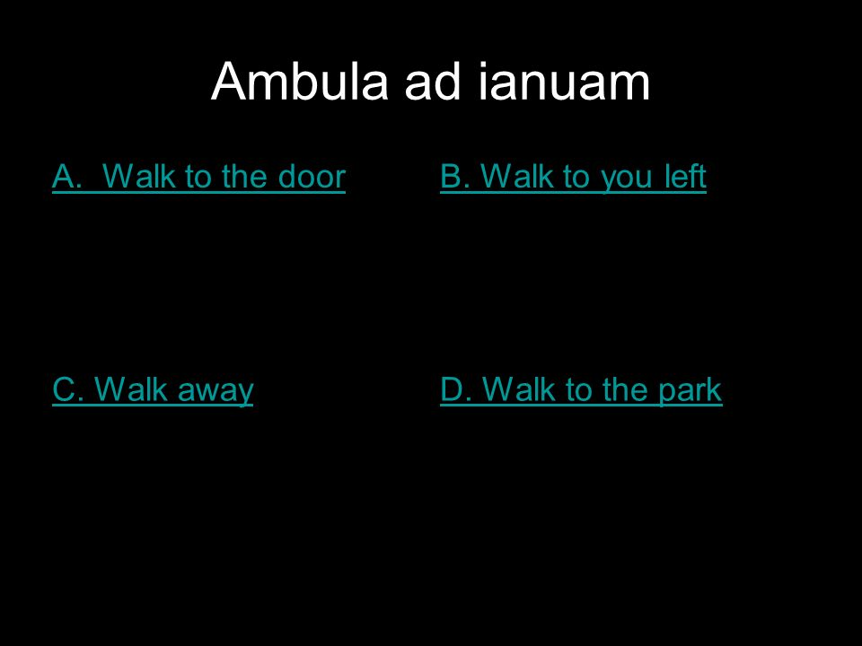 Ambula ad ianuam A. Walk to the doorB. Walk to you left C. Walk awayD. Walk to the park