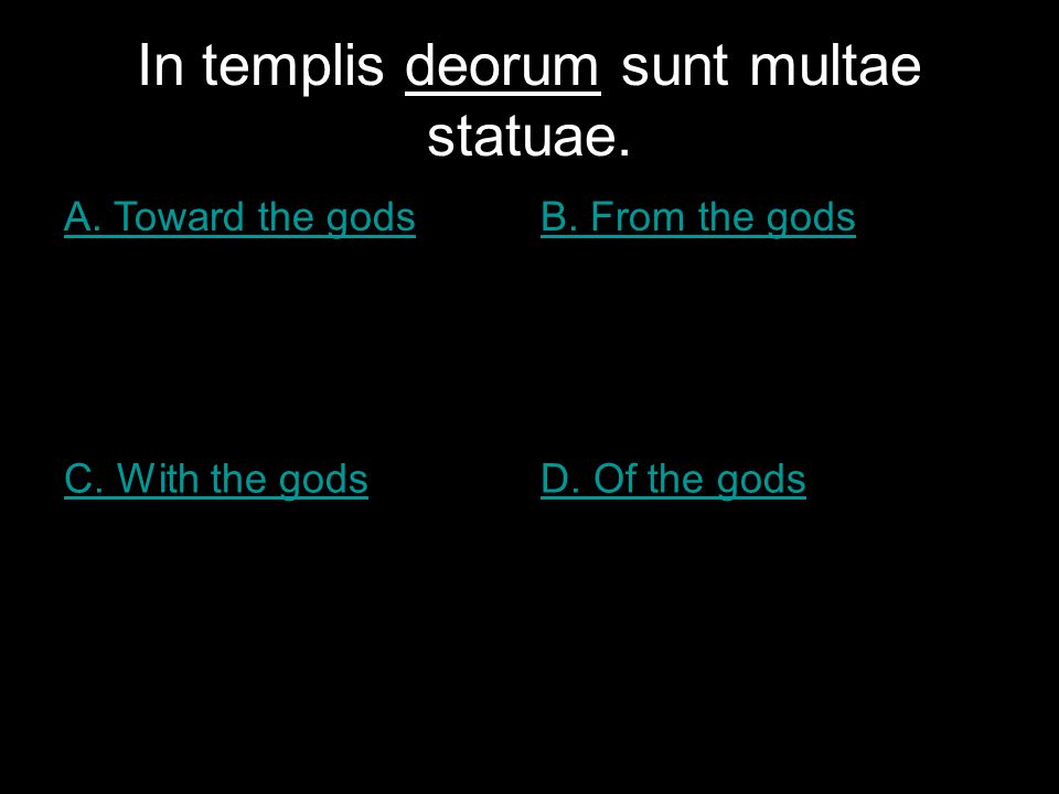 In templis deorum sunt multae statuae. A. Toward the godsB.