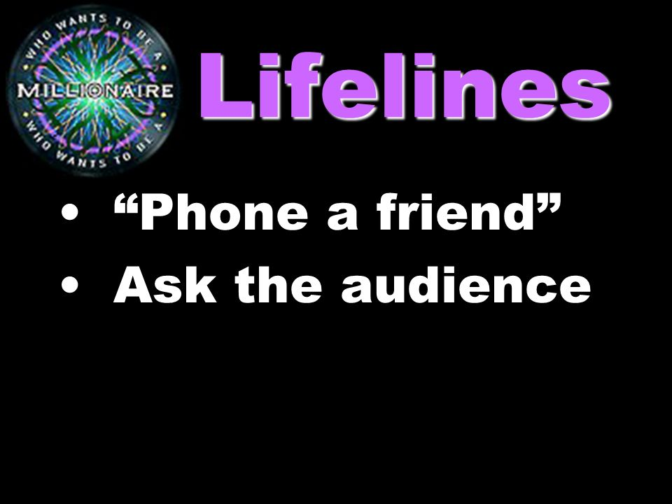 Lifelines Phone a friend Ask the audience
