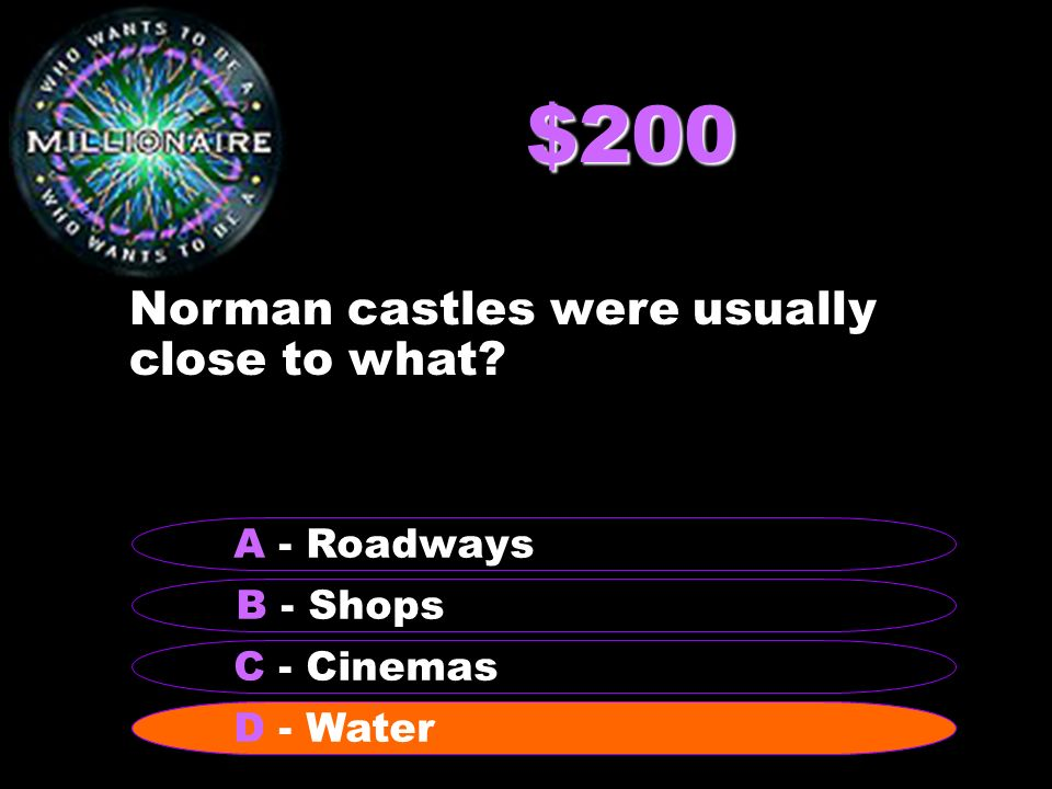 $200 Norman castles were usually close to what B - Shops A - Roadways C - Cinemas D - Water