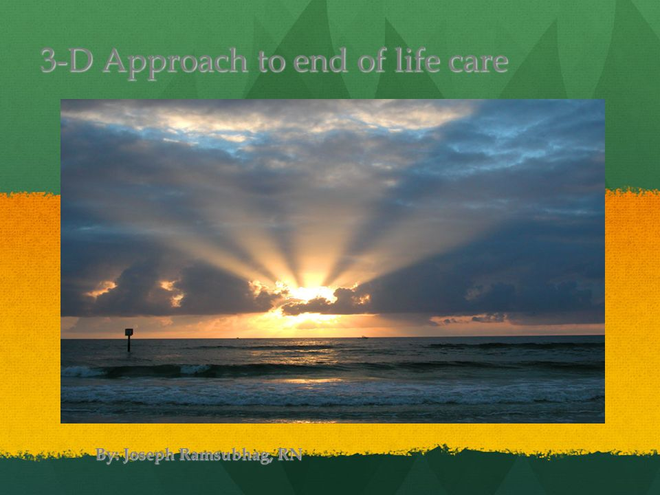 3-D Approach to end of life care By: Joseph Ramsubhag, RN 1