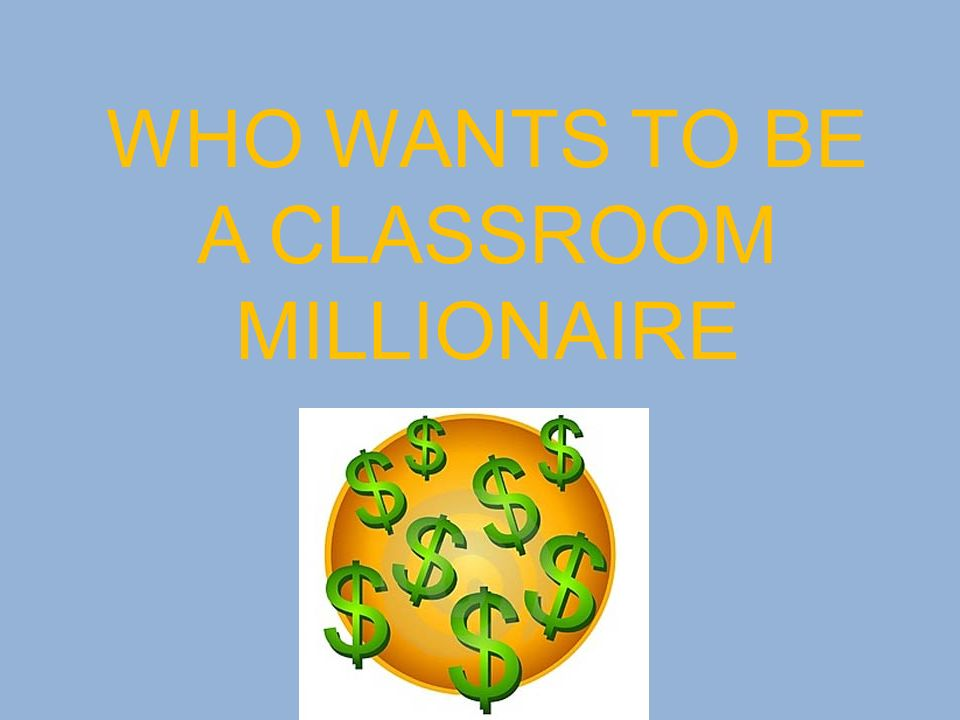 WHO WANTS TO BE A CLASSROOM MILLIONAIRE