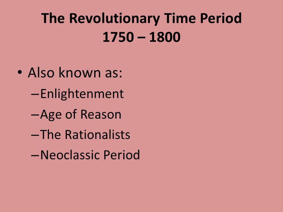 The Revolutionary Time Period 1750 – 1800 Also known as: – Enlightenment – Age of Reason – The Rationalists – Neoclassic Period