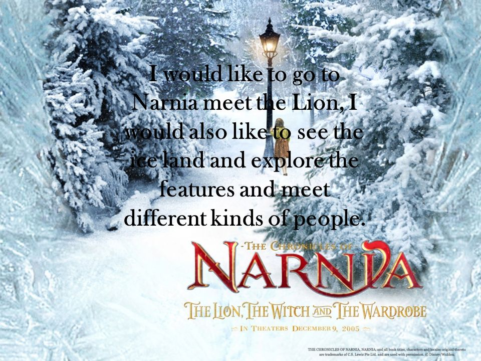 I would like to go to Narnia meet the Lion, I would also like to see the ice land and explore the features and meet different kinds of people.