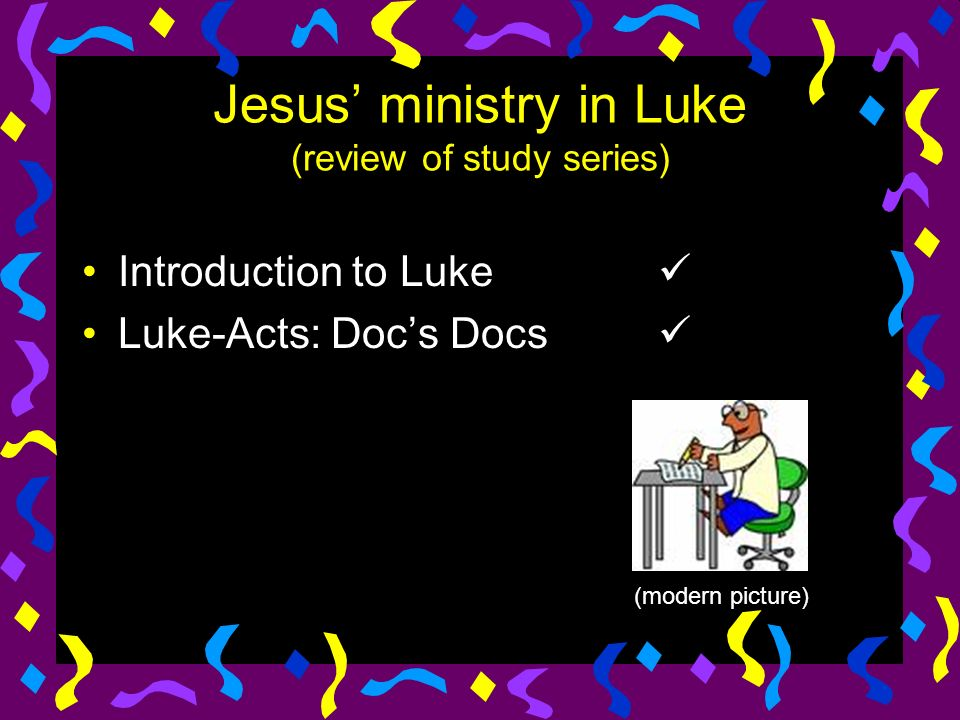 Jesus ministry in Luke (review of study series) Introduction to Luke Luke-Acts: Docs Docs (modern picture)