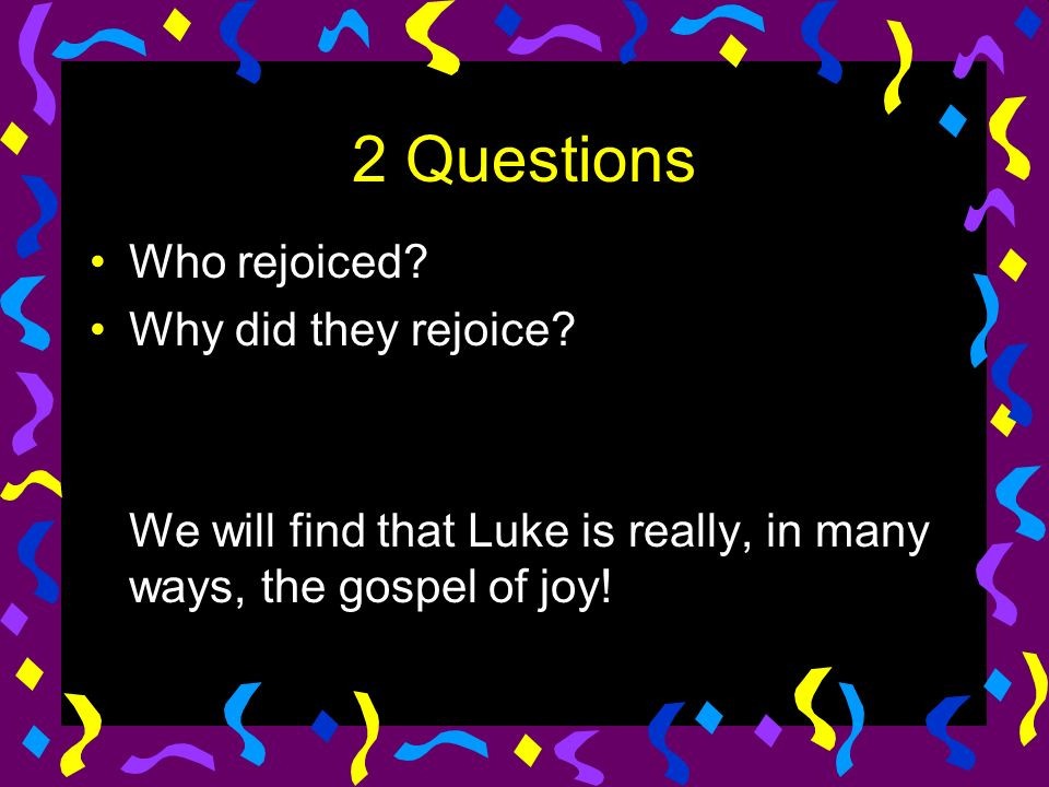 2 Questions Who rejoiced. Why did they rejoice.